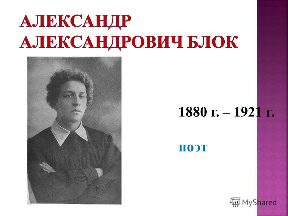 1880 г. – 1921 г. поэт