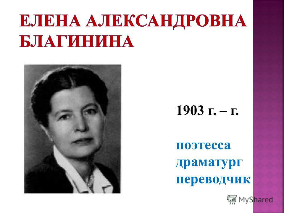 1903 г. – г. поэтесса драматург переводчик