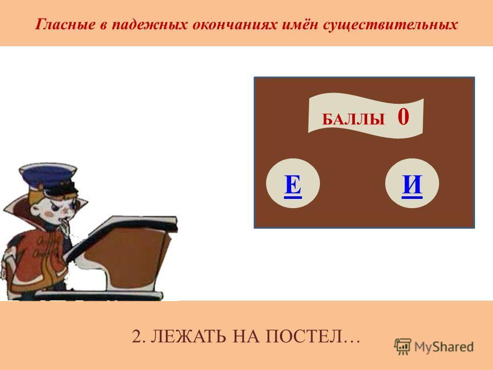 2. ЛЕЖАТЬ НА ПОСТЕЛ… Гласные в падежных окончаниях имён существительных Е БАЛЛЫ 0 И