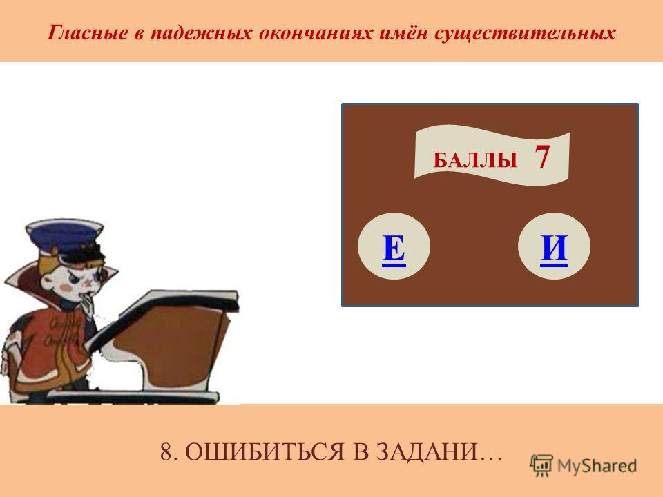 8. ОШИБИТЬСЯ В ЗАДАНИ… Гласные в падежных окончаниях имён существительных Е БАЛЛЫ 7 И