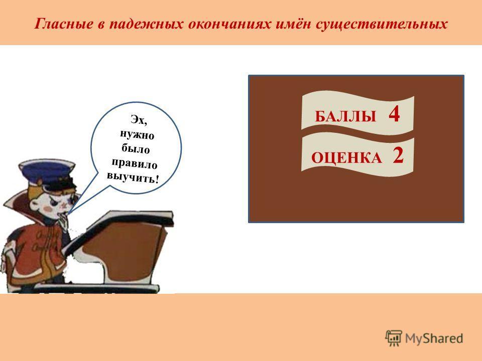 Гласные в падежных окончаниях имён существительных БАЛЛЫ 4 ОЦЕНКА 2 Эх, нужно было правило выучить!