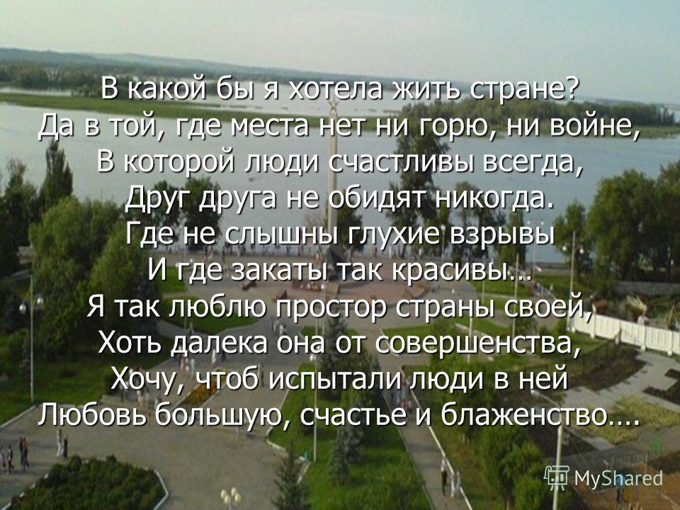 В какой бы я хотела жить стране? Да в той, где места нет ни горю, ни войне, В которой люди счастливы всегда, Друг друга не обидят никогда. Где не слышны глухие взрывы И где закаты так красивы… Я так люблю простор страны своей, Хоть далека она от сове