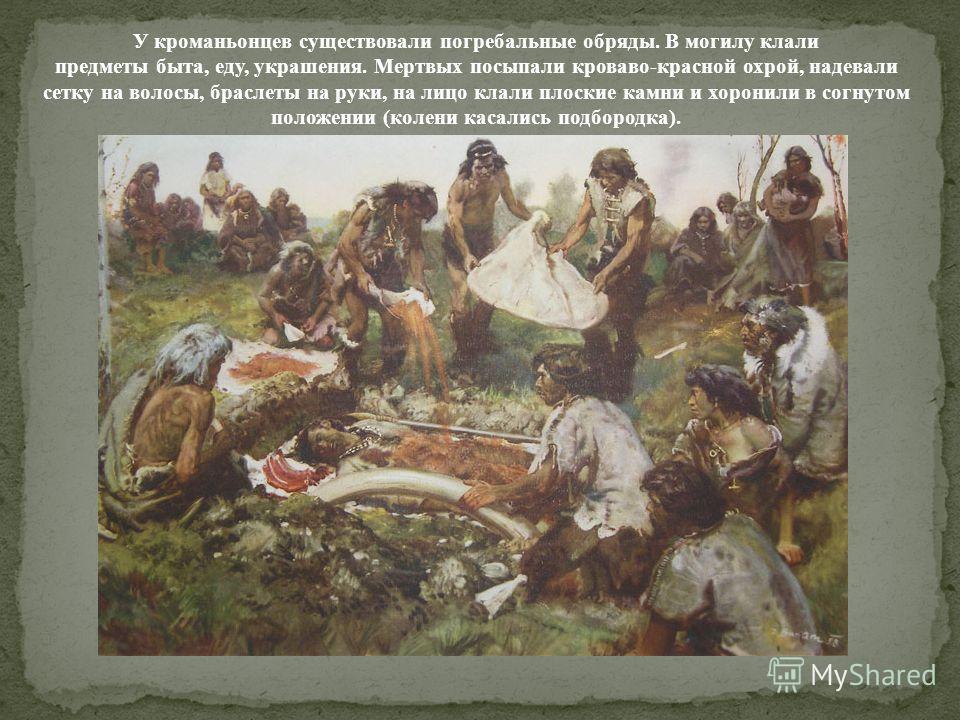 У кроманьонцев существовали погребальные обряды. В могилу клали предметы быта, еду, украшения. Мертвых посыпали кроваво-красной охрой, надевали сетку на волосы, браслеты на руки, на лицо клали плоские камни и хоронили в согнутом положении (колени кас