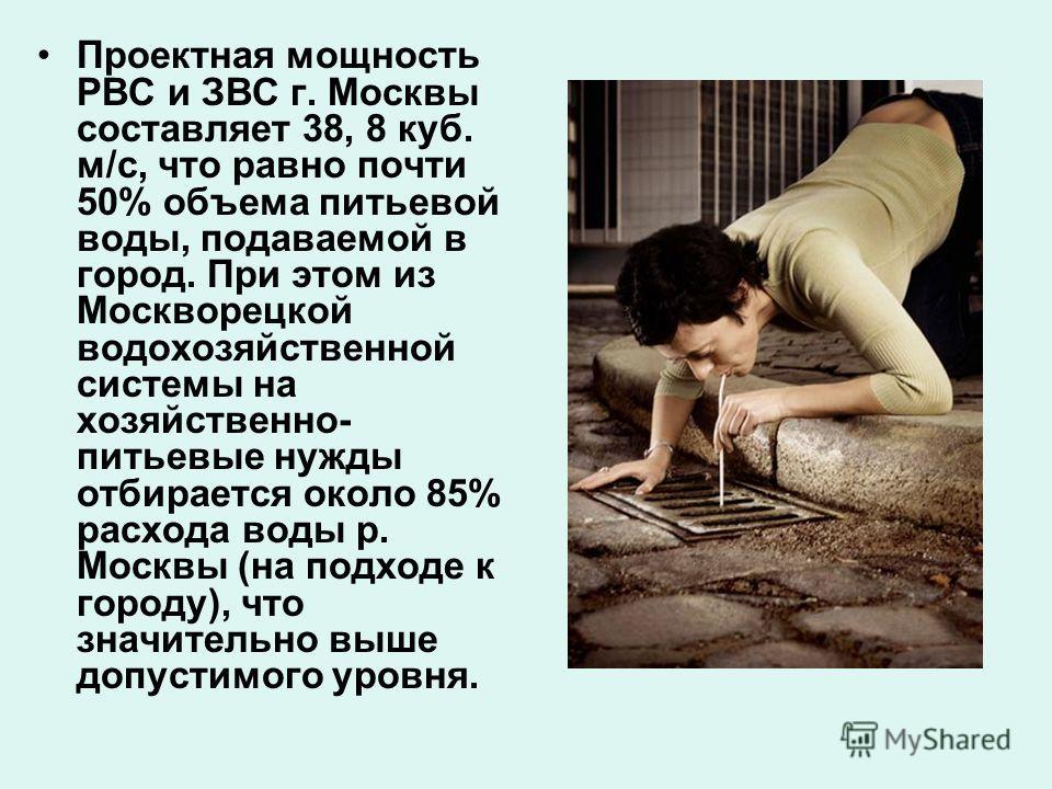 Проектная мощность РВС и ЗВС г. Москвы составляет 38, 8 куб. м/с, что равно почти 50% объема питьевой воды, подаваемой в город. При этом из Москворецкой водохозяйственной системы на хозяйственно- питьевые нужды отбирается около 85% расхода воды р. Мо