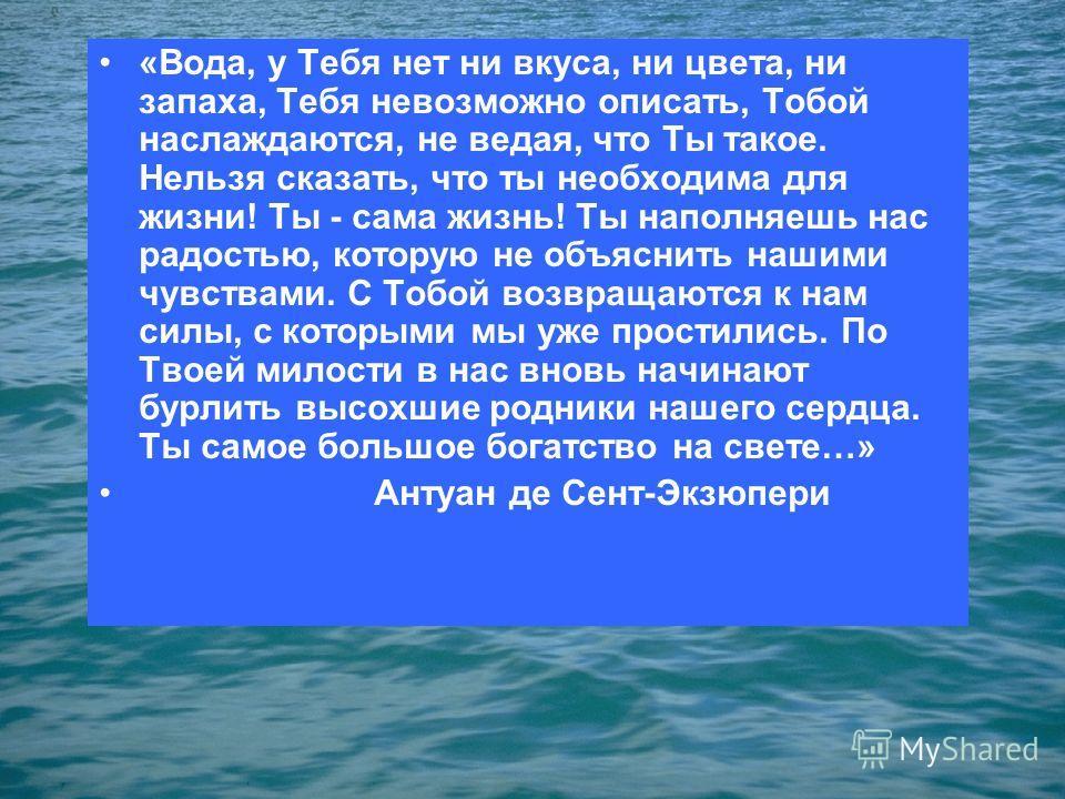 «Вода, у Тебя нет ни вкуса, ни цвета, ни запаха, Тебя невозможно описать, Тобой наслаждаются, не ведая, что Ты такое. Нельзя сказать, что ты необходима для жизни! Ты - сама жизнь! Ты наполняешь нас радостью, которую не объяснить нашими чувствами. С Т
