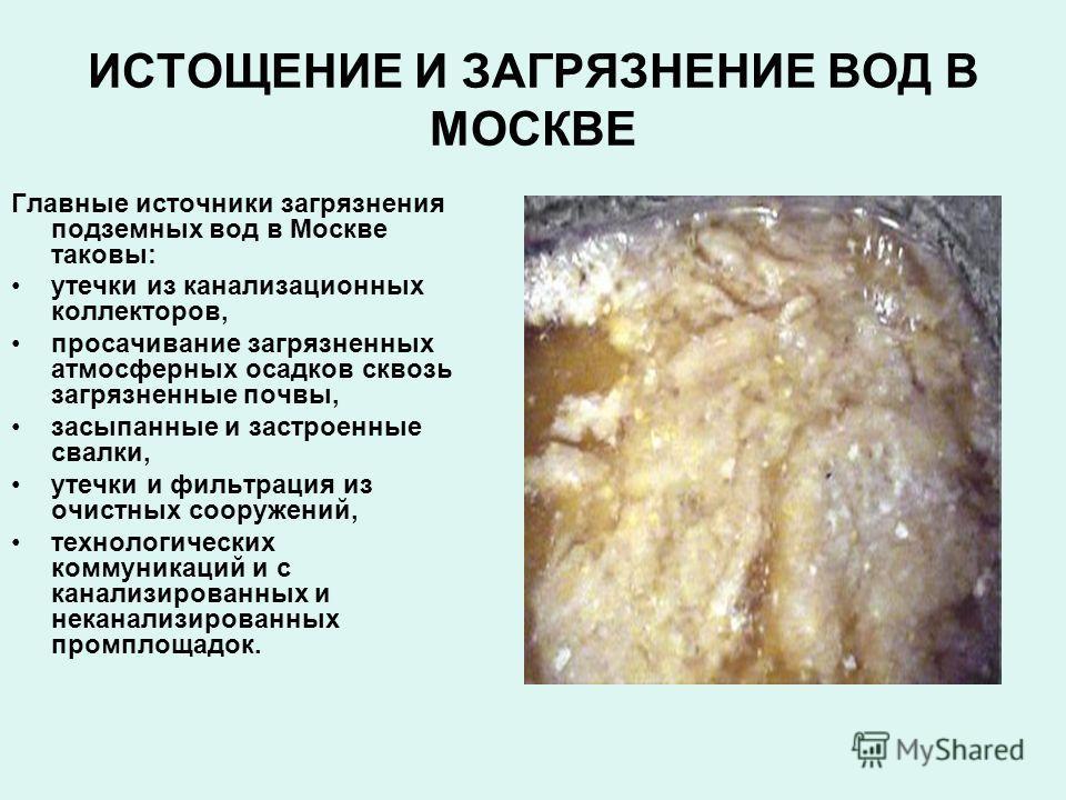 ИСТОЩЕНИЕ И ЗАГРЯЗНЕНИЕ ВОД В МОСКВЕ Главные источники загрязнения подземных вод в Москве таковы: утечки из канализационных коллекторов, просачивание загрязненных атмосферных осадков сквозь загрязненные почвы, засыпанные и застроенные свалки, утечки