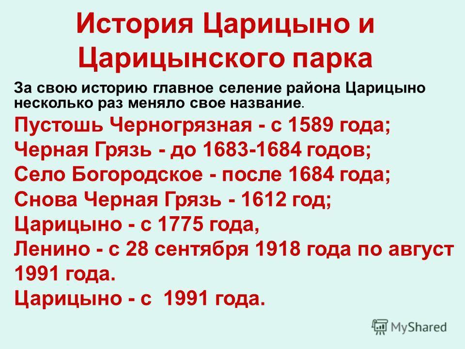 История Царицыно и Царицынского парка За свою историю главное селение района Царицыно несколько раз меняло свое название. Пустошь Черногрязная - с 1589 года; Черная Грязь - до 1683-1684 годов; Село Богородское - после 1684 года; Снова Черная Грязь -