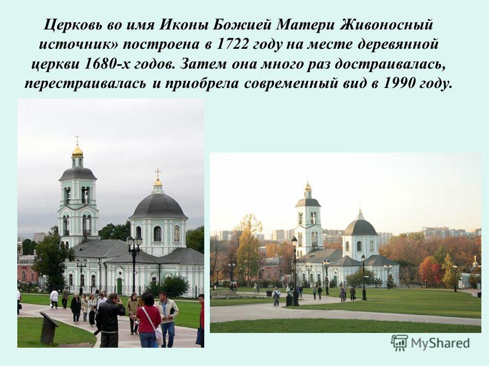 Церковь во имя Иконы Божией Матери Живоносный источник» построена в 1722 году на месте деревянной церкви 1680-х годов. Затем она много раз достраивалась, перестраивалась и приобрела современный вид в 1990 году.