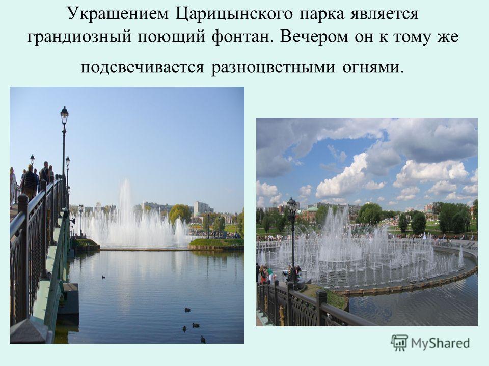 Украшением Царицынского парка является грандиозный поющий фонтан. Вечером он к тому же подсвечивается разноцветными огнями.