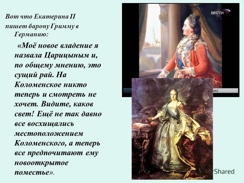 Вот что Екатерина II пишет барону Гримму в Германию: «Моё новое владение я назвала Царицыным и, по общему мнению, это сущий рай. На Коломенское никто теперь и смотреть не хочет. Видите, каков свет! Ещё не так давно все восхищались местоположением Кол