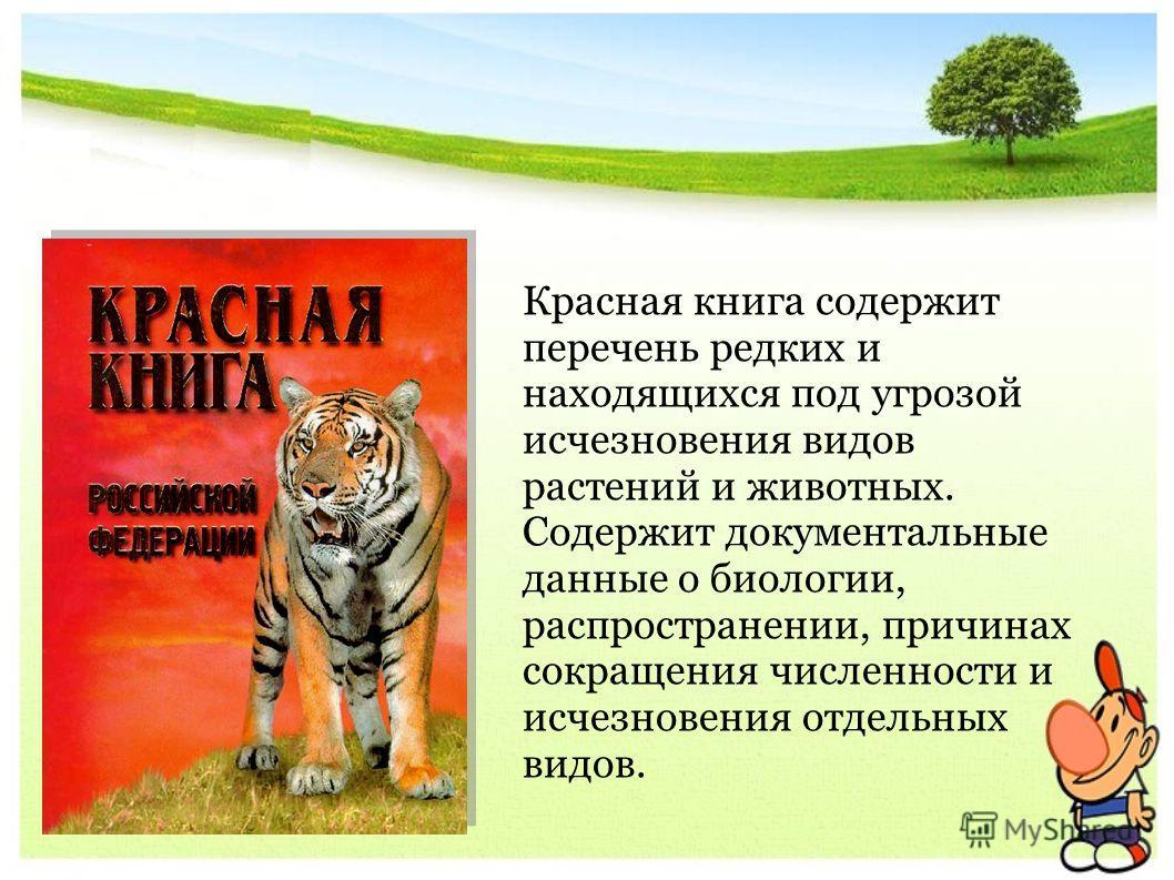 Красная книга содержит перечень редких и находящихся под угрозой исчезновения видов растений и животных. Содержит документальные данные о биологии, распространении, причинах сокращения численности и исчезновения отдельных видов.