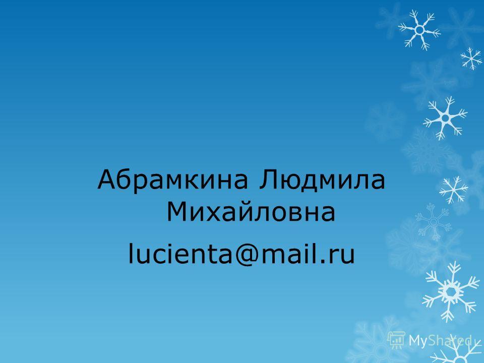 Абрамкина Людмила Михайловна lucienta@mail.ru