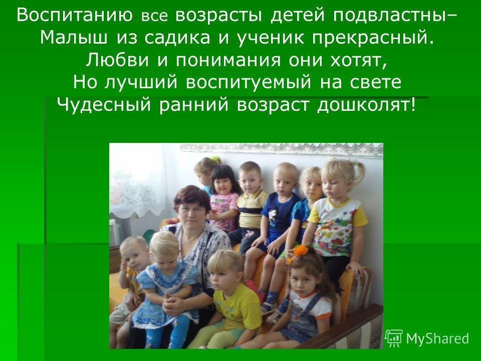 Воспитанию все возрасты детей подвластны– Малыш из садика и ученик прекрасный. Любви и понимания они хотят, Но лучший воспитуемый на свете Чудесный ранний возраст дошколят!