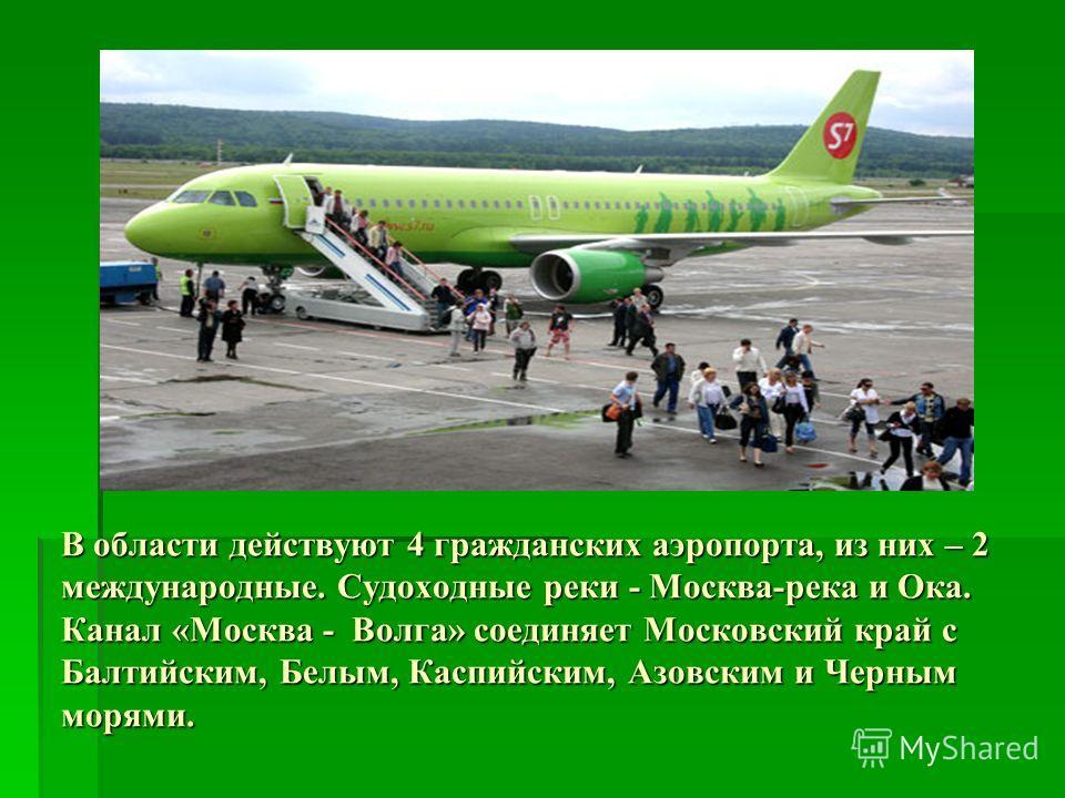 В области действуют 4 гражданских аэропорта, из них – 2 международные. Судоходные реки - Москва-река и Ока. Канал «Москва - Волга» соединяет Московский край с Балтийским, Белым, Каспийским, Азовским и Черным морями.