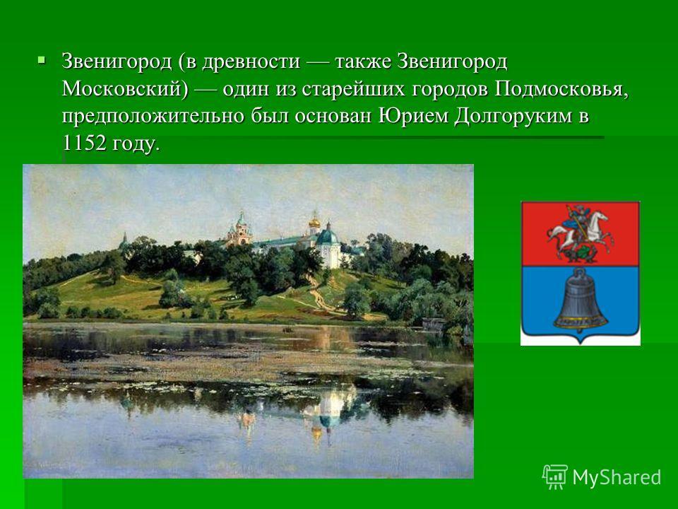 Звенигород (в древности также Звенигород Московский) один из старейших городов Подмосковья, предположительно был основан Юрием Долгоруким в 1152 году. Звенигород (в древности также Звенигород Московский) один из старейших городов Подмосковья, предпол