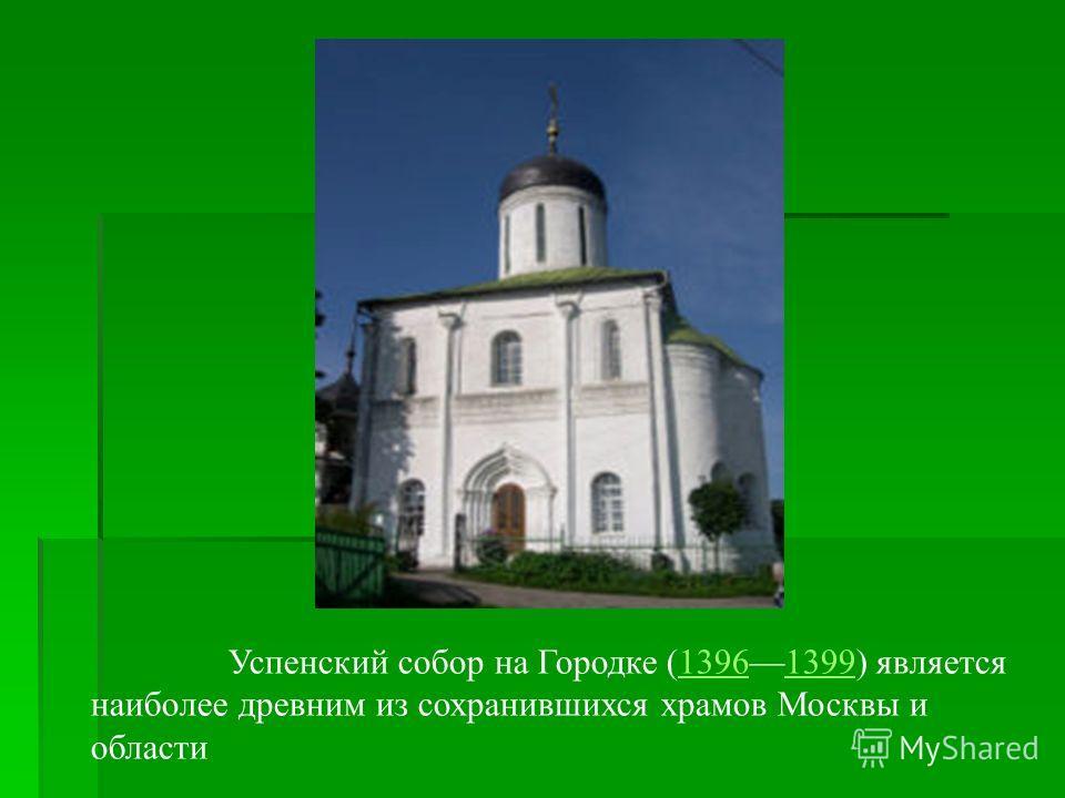 Успенский собор на Городке (13961399) является наиболее древним из сохранившихся храмов Москвы и области13961399