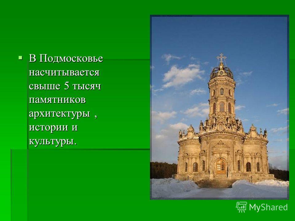 В Подмосковье насчитывается свыше 5 тысяч памятников архитектуры, истории и культуры. В Подмосковье насчитывается свыше 5 тысяч памятников архитектуры, истории и культуры.