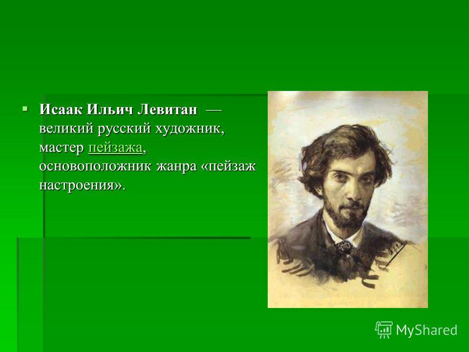 Исаак Ильич Левитан великий русский художник, мастер пейзажа, основоположник жанра «пейзаж настроения». Исаак Ильич Левитан великий русский художник, мастер пейзажа, основоположник жанра «пейзаж настроения».пейзажа