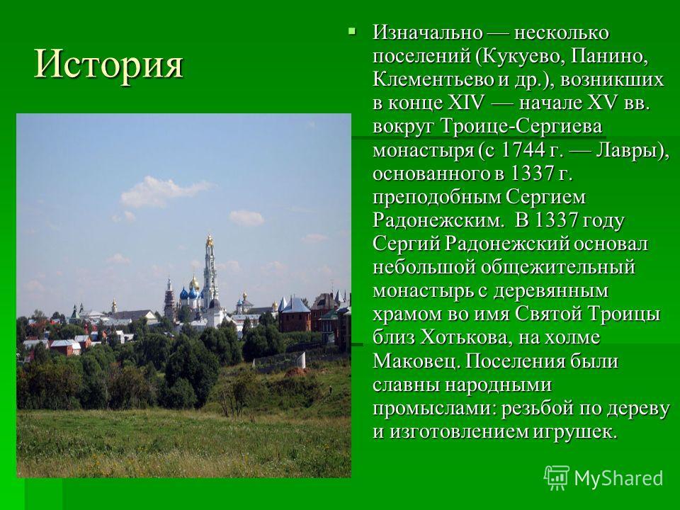 Изначально несколько поселений (Кукуево, Панино, Клементьево и др.), возникших в конце XIV начале XV вв. вокруг Троице-Сергиева монастыря (с 1744 г. Лавры), основанного в 1337 г. преподобным Сергием Радонежским. В 1337 году Сергий Радонежский основал