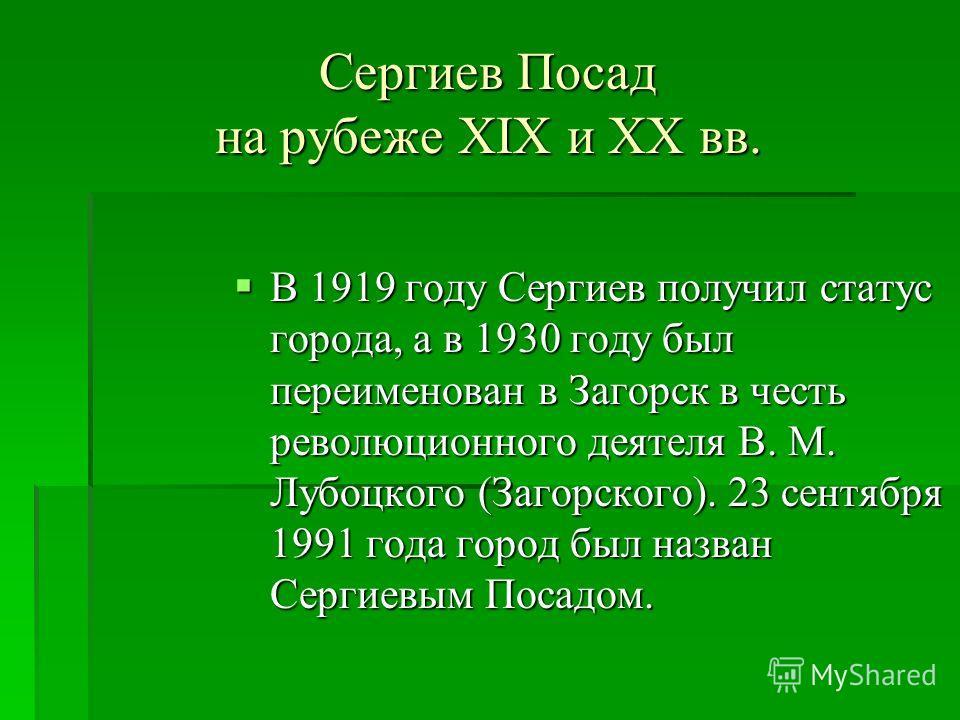В 1919 году Сергиев получил статус города, а в 1930 году был переименован в Загорск в честь революционного деятеля В. М. Лубоцкого (Загорского). 23 сентября 1991 года город был назван Сергиевым Посадом. В 1919 году Сергиев получил статус города, а в
