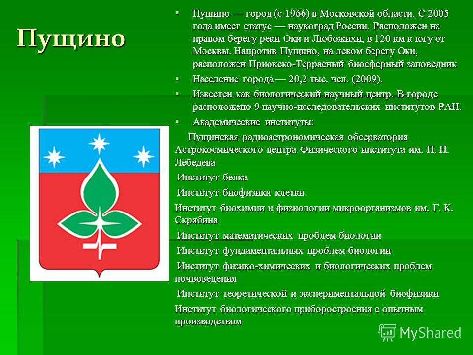 Пущино город (с 1966) в Московской области. С 2005 года имеет статус наукоград России. Расположен на правом берегу реки Оки и Любожихи, в 120 км к югу от Москвы. Напротив Пущино, на левом берегу Оки, расположен Приокско-Террасный биосферный заповедни