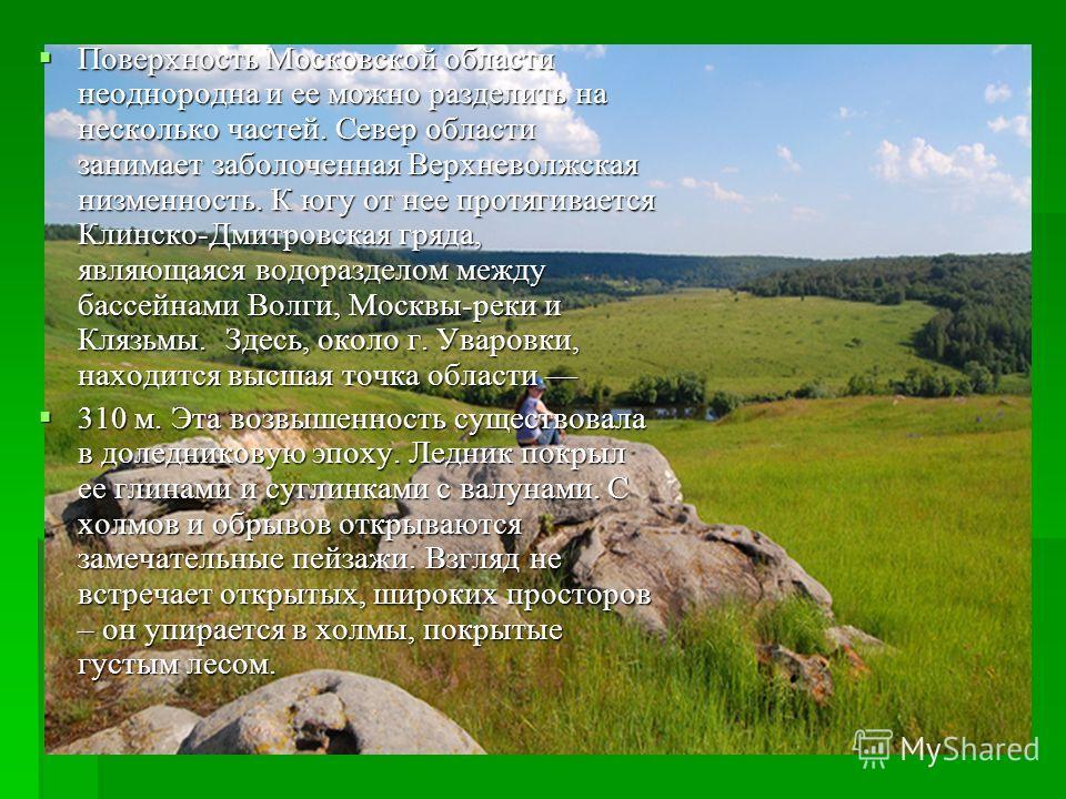 Поверхность Московской области неоднородна и ее можно разделить на несколько частей. Север области занимает заболоченная Верхневолжская низменность. К югу от нее протягивается Клинско-Дмитровская гряда, являющаяся водоразделом между бассейнами Волги,