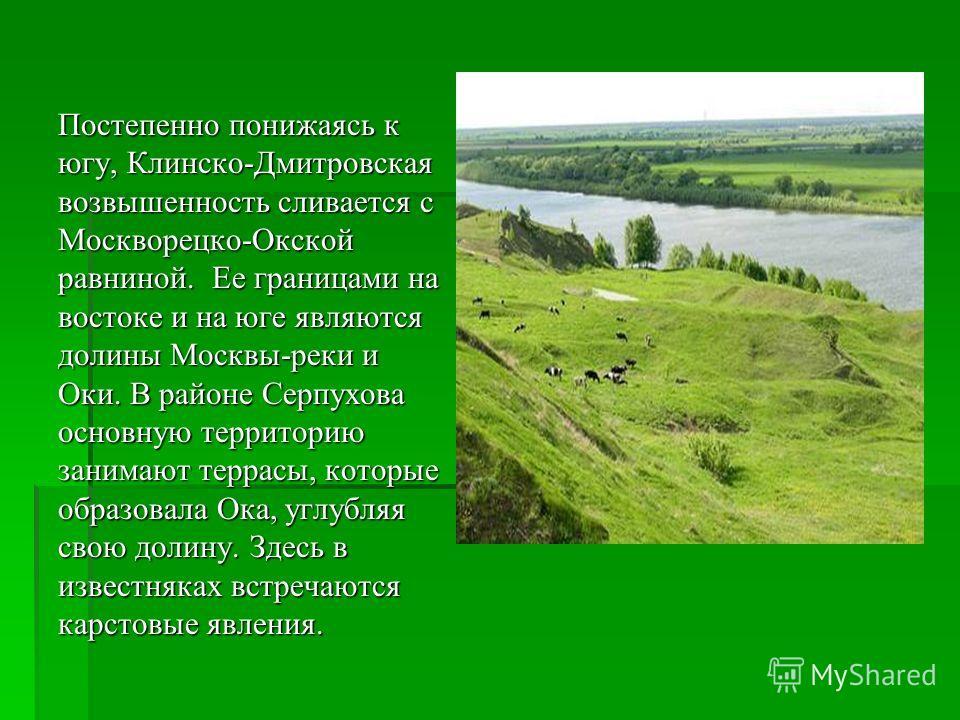 Постепенно понижаясь к югу, Клинско-Дмитровская возвышенность сливается с Москворецко-Окской равниной. Ее границами на востоке и на юге являются долины Москвы-реки и Оки. В районе Серпухова основную территорию занимают террасы, которые образовала Ока