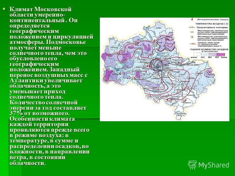 Климат Московской области умеренно- континентальный. Он определяется географическим положением и циркуляцией атмосферы. Подмосковье получает меньше солнечного тепла, чем это обусловлено его географическим положением. Западный перенос воздушных масс с