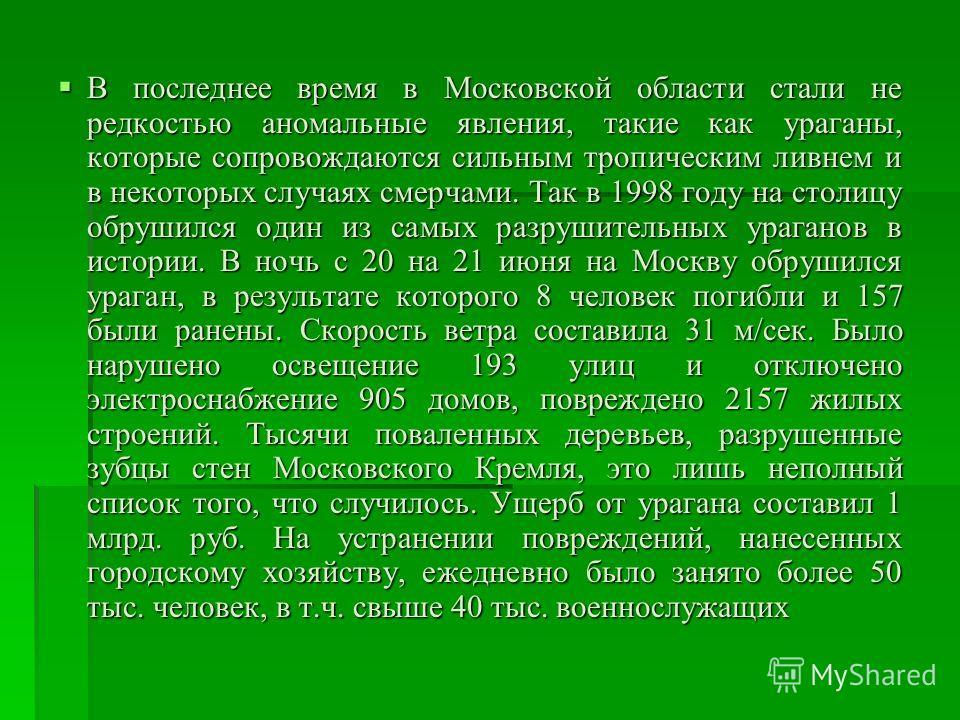 В последнее время в Московской области стали не редкостью аномальные явления, такие как ураганы, которые сопровождаются сильным тропическим ливнем и в некоторых случаях смерчами. Так в 1998 году на столицу обрушился один из самых разрушительных урага