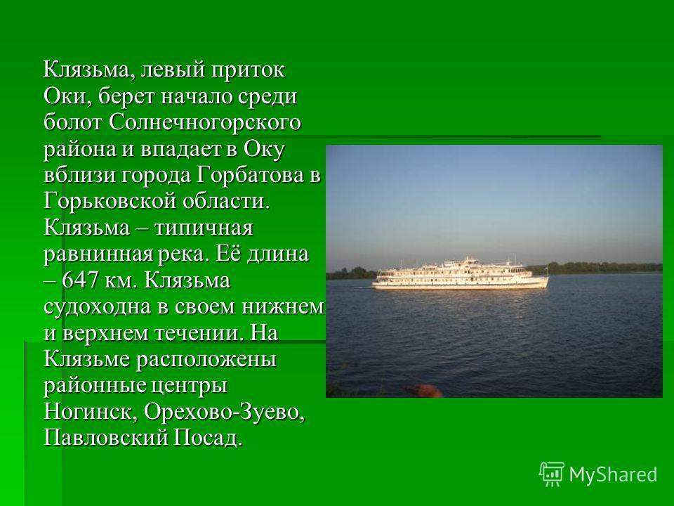 Клязьма, левый приток Оки, берет начало среди болот Солнечногорского района и впадает в Оку вблизи города Горбатова в Горьковской области. Клязьма – типичная равнинная река. Её длина – 647 км. Клязьма судоходна в своем нижнем и верхнем течении. На Кл