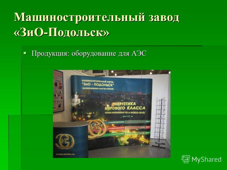 Машиностроительный завод «ЗиО-Подольск» Продукция: оборудование для АЭС Продукция: оборудование для АЭС
