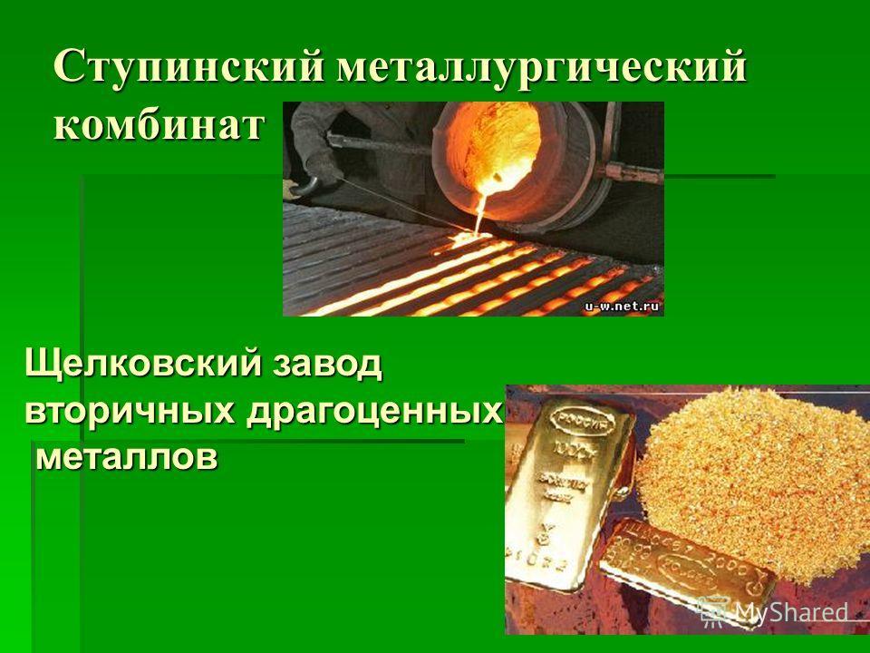 Ступинский металлургический комбинат Щелковский завод вторичных драгоценных металлов металлов