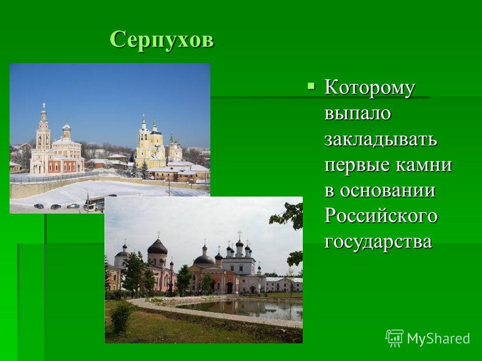 Серпухов Которому выпало закладывать первые камни в основании Российского государства Которому выпало закладывать первые камни в основании Российского государства