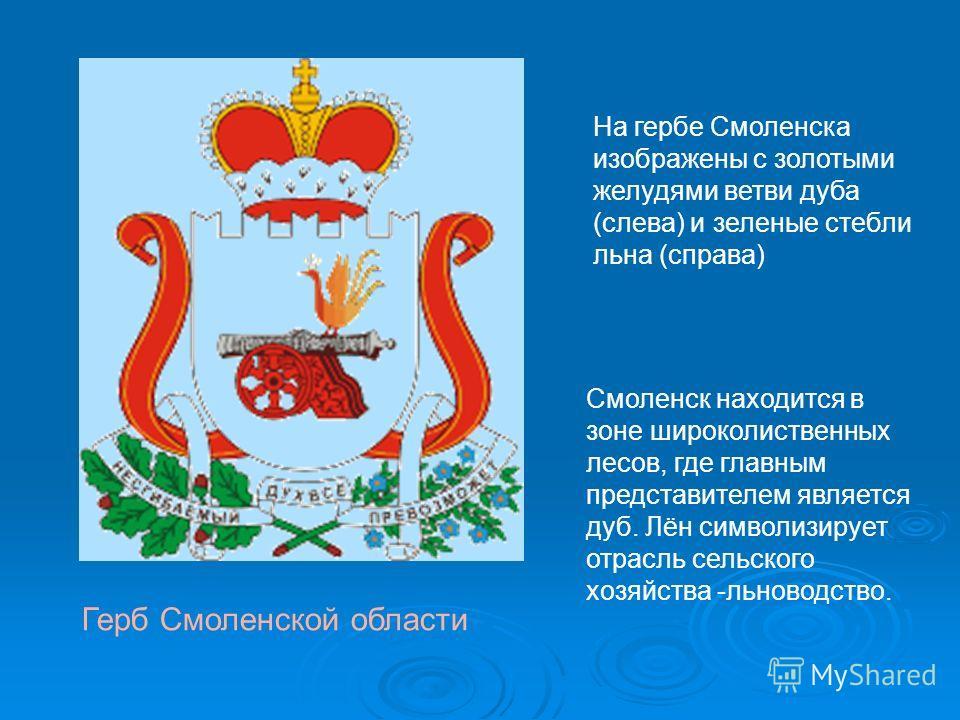 Герб Смоленской области На гербе Смоленска изображены с золотыми желудями ветви дуба (слева) и зеленые стебли льна (справа) Смоленск находится в зоне широколиственных лесов, где главным представителем является дуб. Лён символизирует отрасль сельского