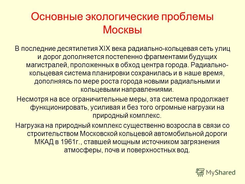 Основные экологические проблемы Москвы В последние десятилетия XIX века радиально-кольцевая сеть улиц и дорог дополняется постепенно фрагментами будущих магистралей, проложенных в обход центра города. Радиально- кольцевая система планировки сохранила
