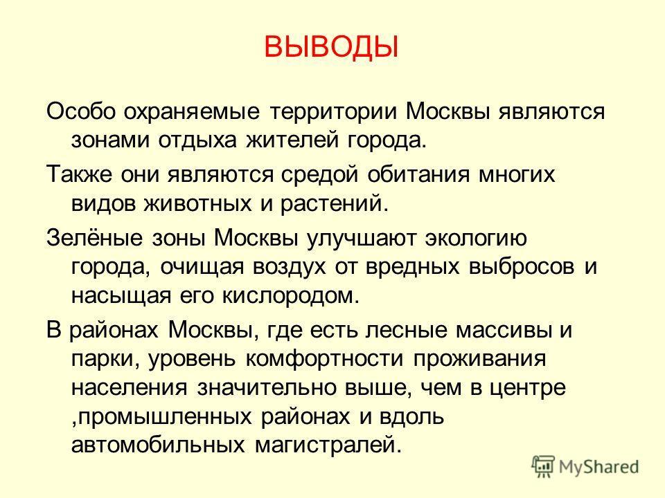 ВЫВОДЫ Особо охраняемые территории Москвы являются зонами отдыха жителей города. Также они являются средой обитания многих видов животных и растений. Зелёные зоны Москвы улучшают экологию города, очищая воздух от вредных выбросов и насыщая его кислор