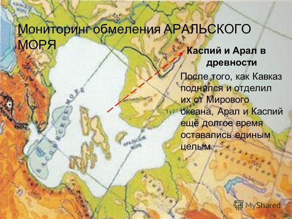 Мониторинг обмеления АРАЛЬСКОГО МОРЯ Каспий и Арал в древности После того, как Кавказ поднялся и отделил их от Мирового океана, Арал и Каспий ещё долгое время оставались единым целым.