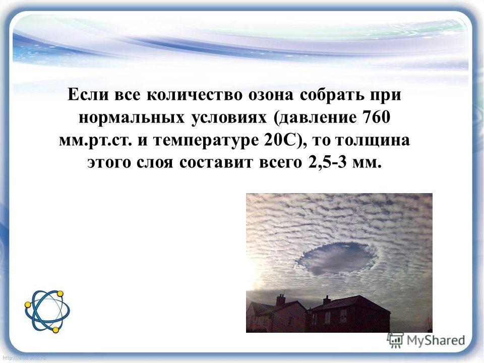 Если все количество озона собрать при нормальных условиях (давление 760 мм.рт.ст. и температуре 20С), то толщина этого слоя составит всего 2,5-3 мм.