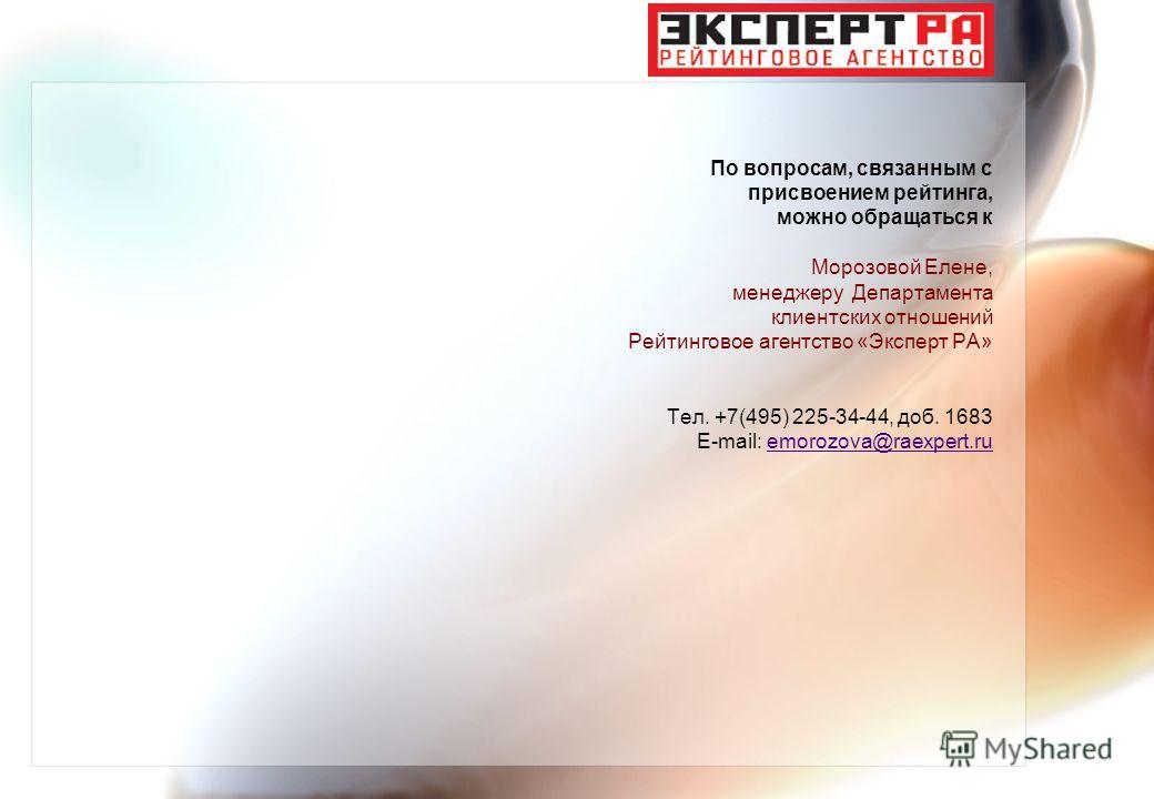 По вопросам, связанным с присвоением рейтинга, можно обращаться к Морозовой Елене, менеджеру Департамента клиентских отношений Рейтинговое агентство «Эксперт РА» Тел. +7(495) 225-34-44, доб. 1683 E-mail: emorozova@raexpert.ru