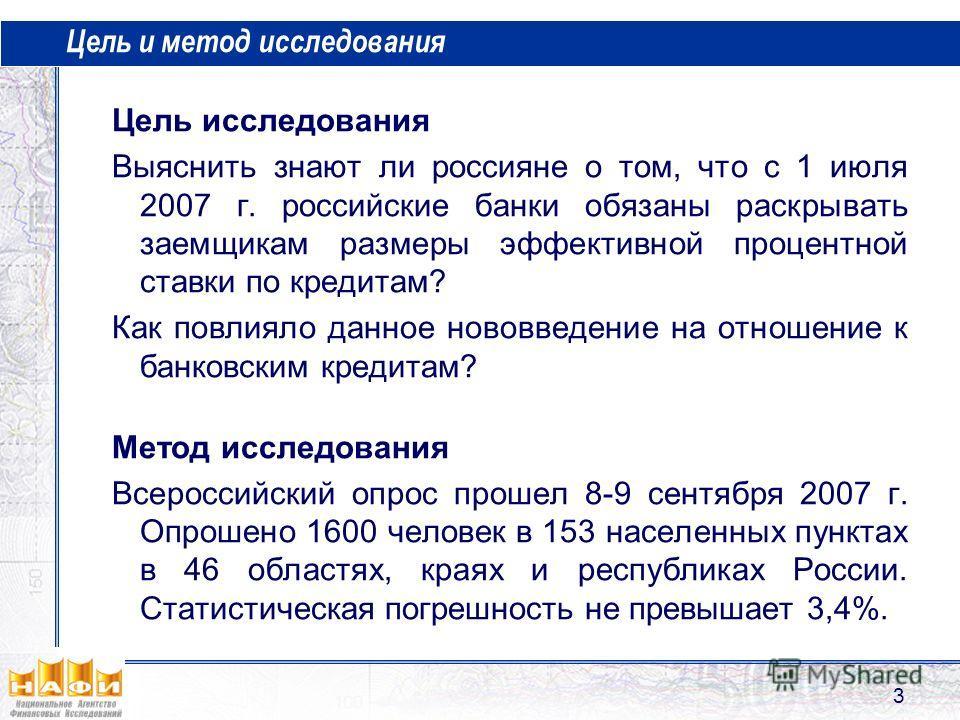 3 Цель и метод исследования Цель исследования Выяснить знают ли россияне о том, что с 1 июля 2007 г. российские банки обязаны раскрывать заемщикам размеры эффективной процентной ставки по кредитам? Как повлияло данное нововведение на отношение к банк
