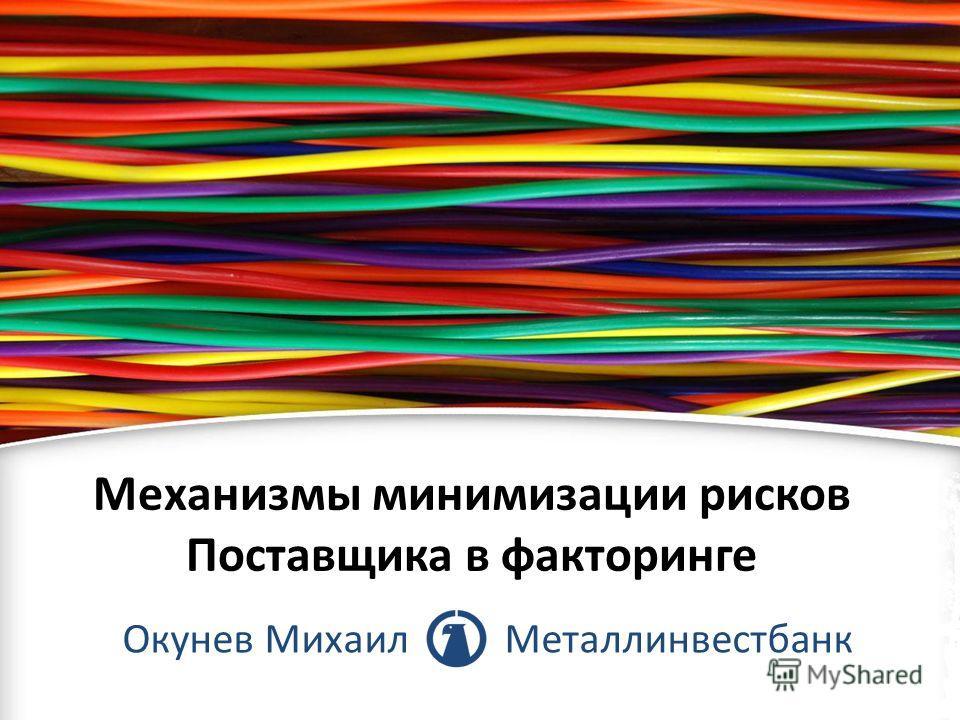 Механизмы минимизации рисков Поставщика в факторинге Окунев Михаил Металлинвестбанк