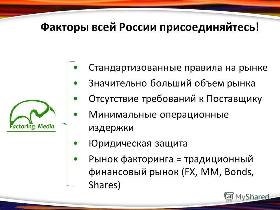 Факторы всей России присоединяйтесь! Стандартизованные правила на рынке Значительно больший объем рынка Отсутствие требований к Поставщику Минимальные операционные издержки Юридическая защита Рынок факторинга = традиционный финансовый рынок (FX, MM,