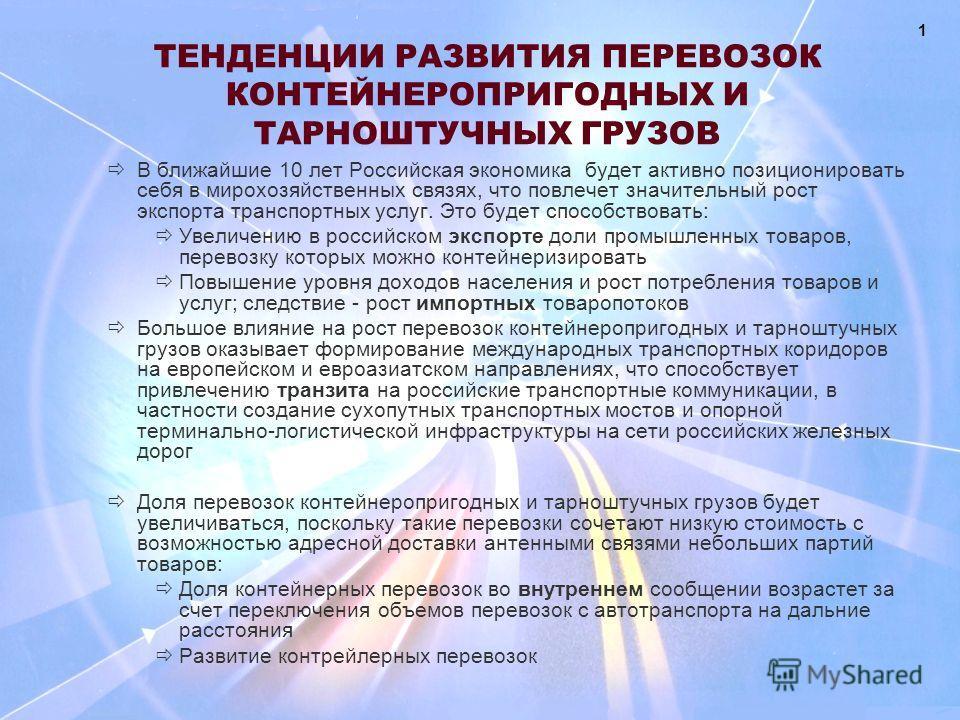 ТЕНДЕНЦИИ РАЗВИТИЯ ПЕРЕВОЗОК КОНТЕЙНЕРОПРИГОДНЫХ И ТАРНОШТУЧНЫХ ГРУЗОВ В ближайшие 10 лет Российская экономика будет активно позиционировать себя в мирохозяйственных связях, что повлечет значительный рост экспорта транспортных услуг. Это будет способ