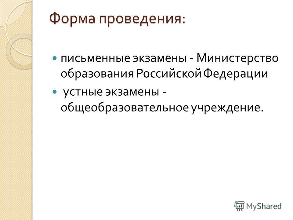Форма проведения : письменные экзамены - Министерство образования Российской Федерации устные экзамены - общеобразовательное учреждение.