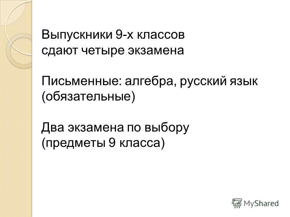 Выпускники 9-х классов сдают четыре экзамена Письменные: алгебра, русский язык (обязательные) Два экзамена по выбору (предметы 9 класса)