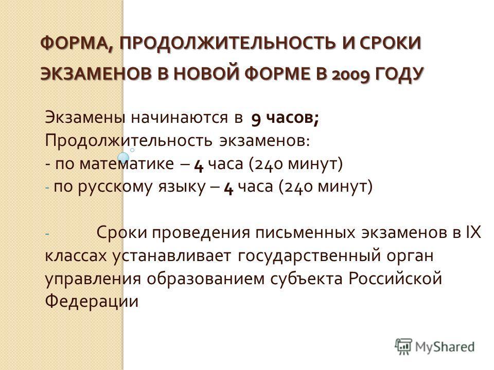 ФОРМА, ПРОДОЛЖИТЕЛЬНОСТЬ И СРОКИ ЭКЗАМЕНОВ В НОВОЙ ФОРМЕ В 2009 ГОДУ Экзамены начинаются в 9 часов ; Продолжительность экзаменов : - по математике – 4 часа (240 минут ) - по русскому языку – 4 часа (240 минут ) - Сроки проведения письменных экзаменов