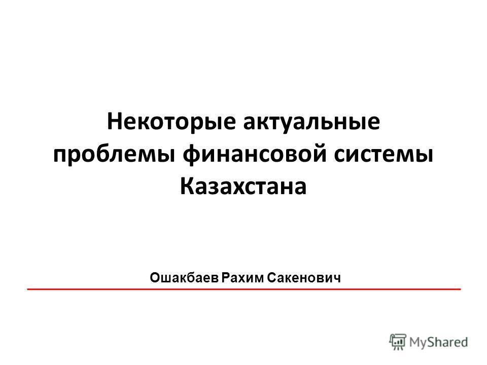 Некоторые актуальные проблемы финансовой системы Казахстана Ошакбаев Рахим Сакенович