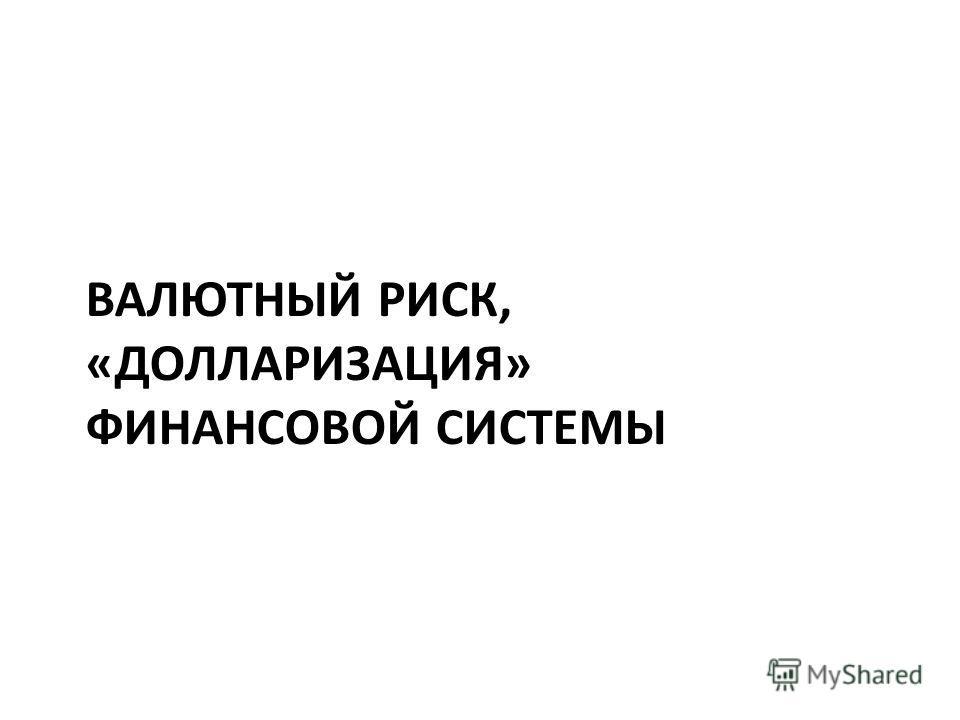 ВАЛЮТНЫЙ РИСК, «ДОЛЛАРИЗАЦИЯ» ФИНАНСОВОЙ СИСТЕМЫ