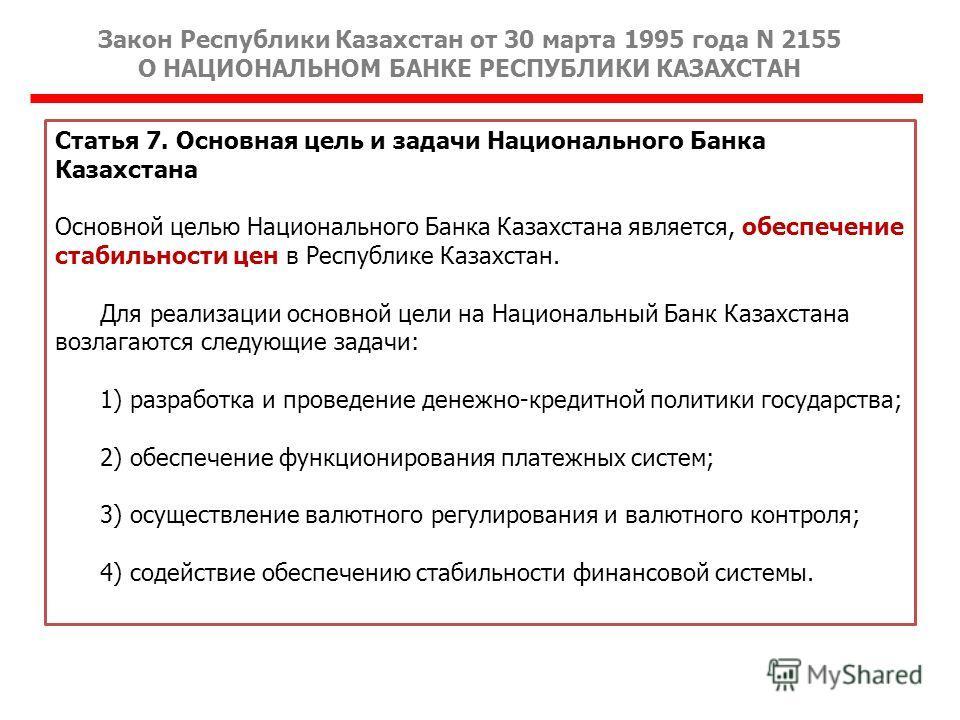Закон Республики Казахстан от 30 марта 1995 года N 2155 О НАЦИОНАЛЬНОМ БАНКЕ РЕСПУБЛИКИ КАЗАХСТАН Статья 7. Основная цель и задачи Национального Банка Казахстана Основной целью Национального Банка Казахстана является, обеспечение стабильности цен в Р