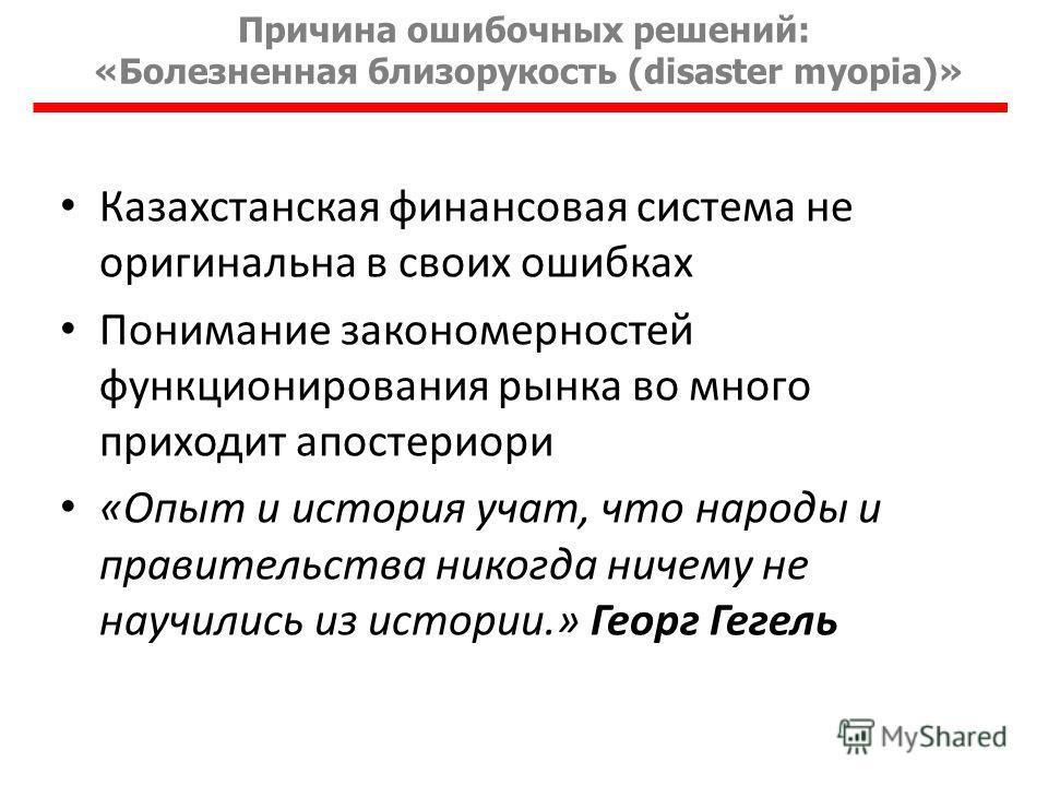 Причина ошибочных решений: «Болезненная близорукость (disaster myopia)» Казахстанская финансовая система не оригинальна в своих ошибках Понимание закономерностей функционирования рынка во много приходит апостериори «Опыт и история учат, что народы и